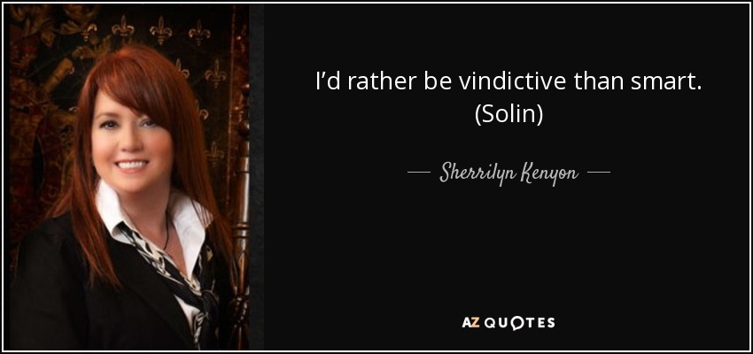 I'd rather be vindictive than smart. (Solin) - Sherrilyn Kenyon