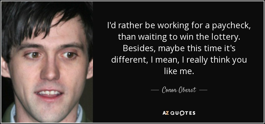 I'd rather be working for a paycheck, than waiting to win the lottery. Besides, maybe this time it's different, I mean, I really think you like me. - Conor Oberst
