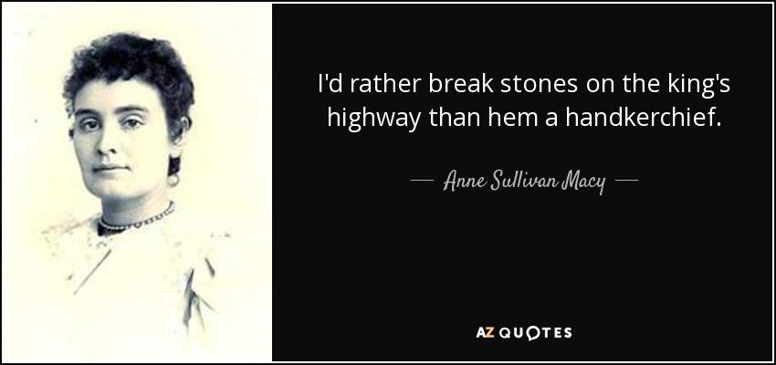 I'd rather break stones on the king's highway than hem a handkerchief. - Anne Sullivan Macy