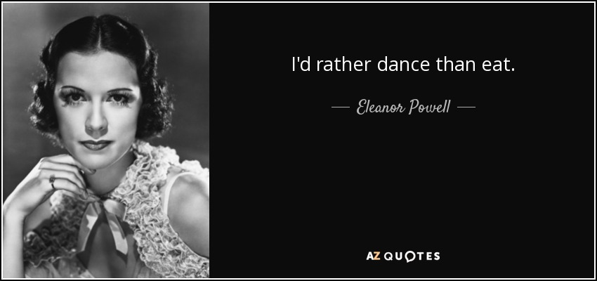 I'd rather dance than eat. - Eleanor Powell