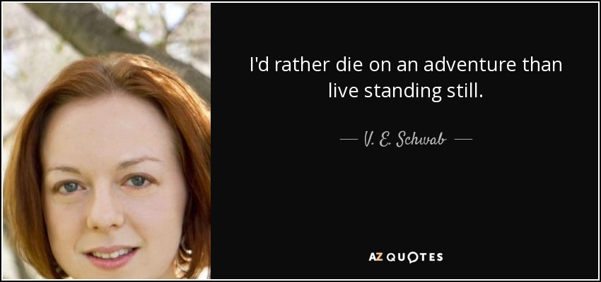 I'd rather die on an adventure than live standing still. - V. E. Schwab
