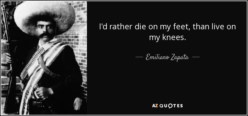 I'd rather die on my feet, than live on my knees. - Emiliano Zapata