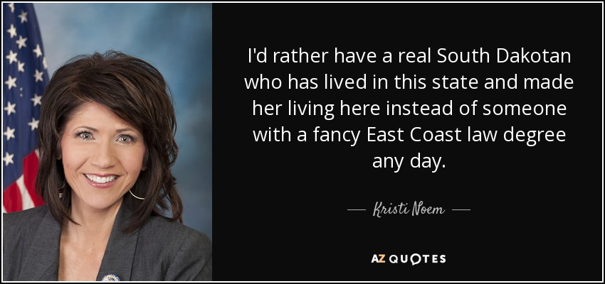 I'd rather have a real South Dakotan who has lived in this state and made her living here instead of someone with a fancy East Coast law degree any day. - Kristi Noem