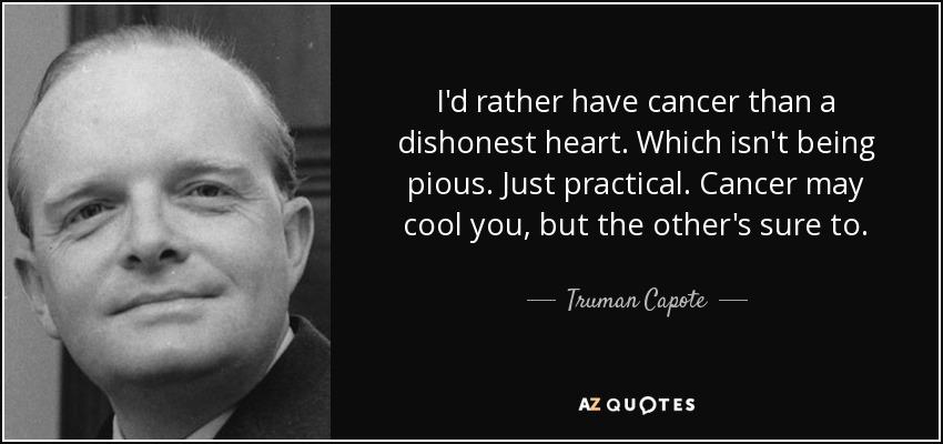 I'd rather have cancer than a dishonest heart. Which isn't being pious. Just practical. Cancer may cool you, but the other's sure to. - Truman Capote