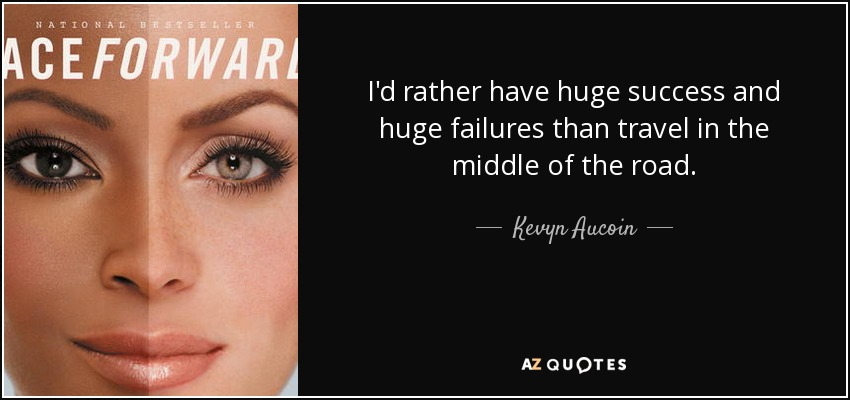 I'd rather have huge success and huge failures than travel in the middle of the road. - Kevyn Aucoin