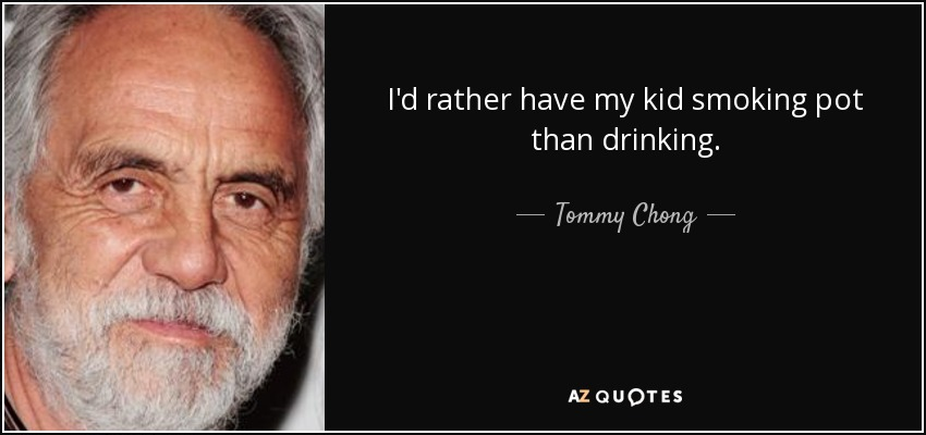 I'd rather have my kid smoking pot than drinking. - Tommy Chong
