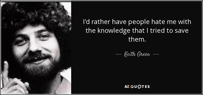 I'd rather have people hate me with the knowledge that I tried to save them. - Keith Green