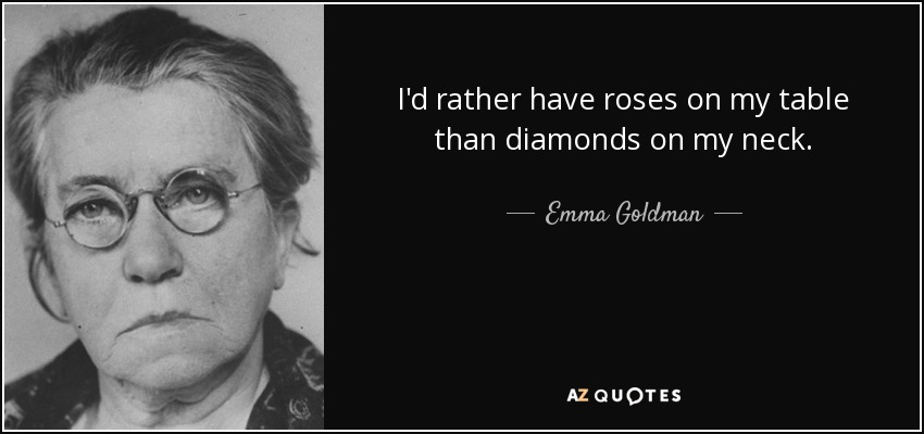 I'd rather have roses on my table than diamonds on my neck. - Emma Goldman