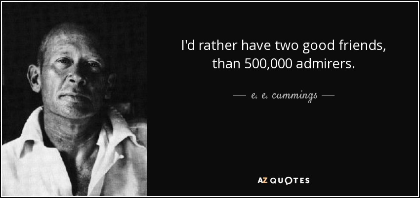 I'd rather have two good friends, than 500,000 admirers. - e. e. cummings