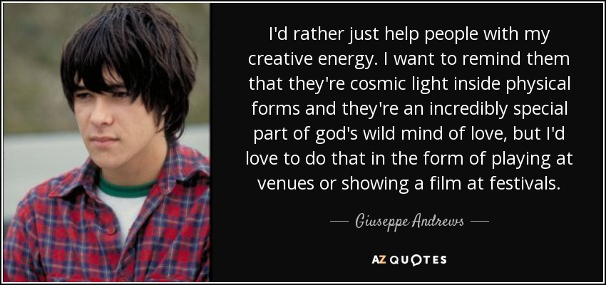 I'd rather just help people with my creative energy. I want to remind them that they're cosmic light inside physical forms and they're an incredibly special part of god's wild mind of love, but I'd love to do that in the form of playing at venues or showing a film at festivals. - Giuseppe Andrews