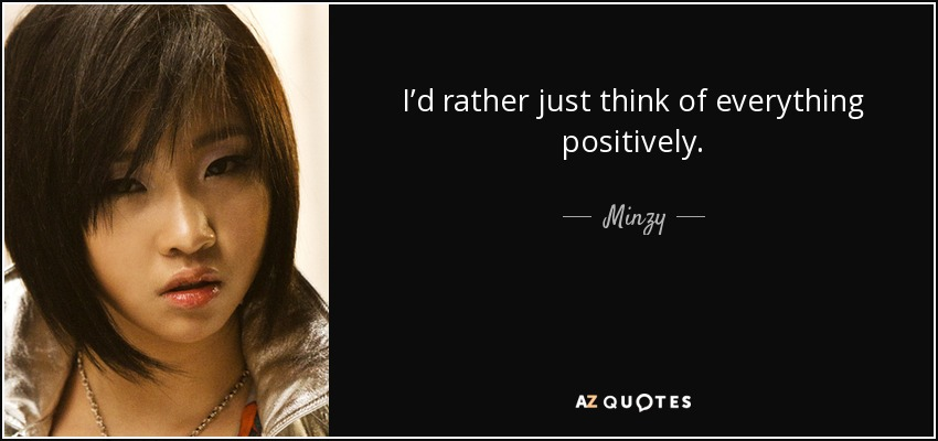 I'd rather just think of everything positively. - Minzy