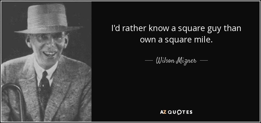 I'd rather know a square guy than own a square mile. - Wilson Mizner