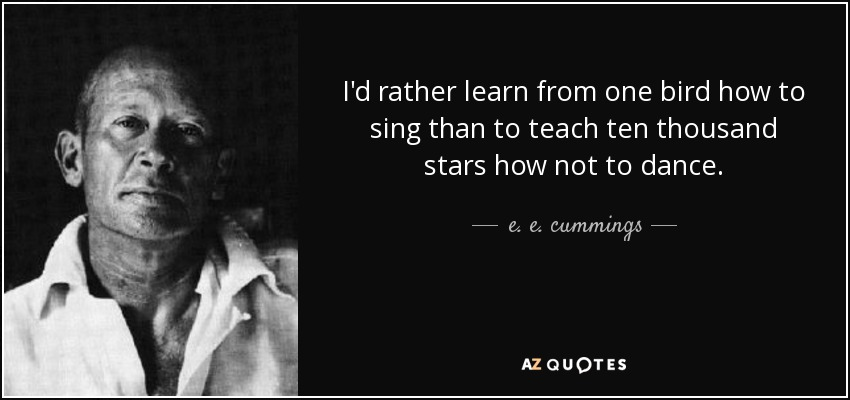 I'd rather learn from one bird how to sing than to teach ten thousand stars how not to dance. - e. e. cummings