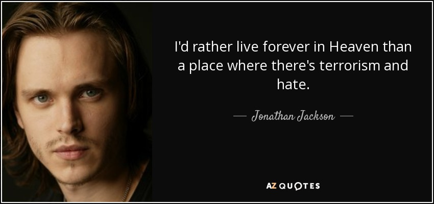 I'd rather live forever in Heaven than a place where there's terrorism and hate. - Jonathan Jackson
