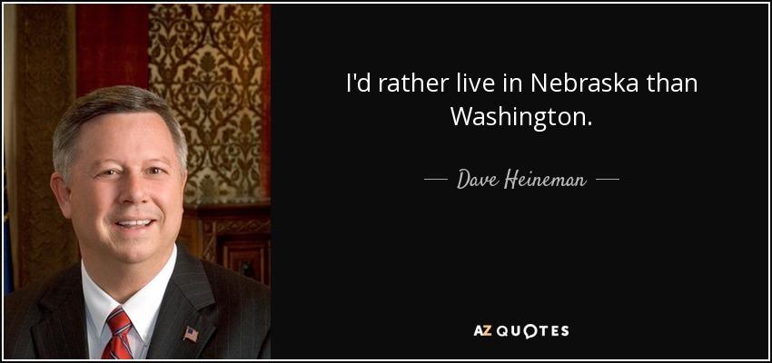 I'd rather live in Nebraska than Washington. - Dave Heineman