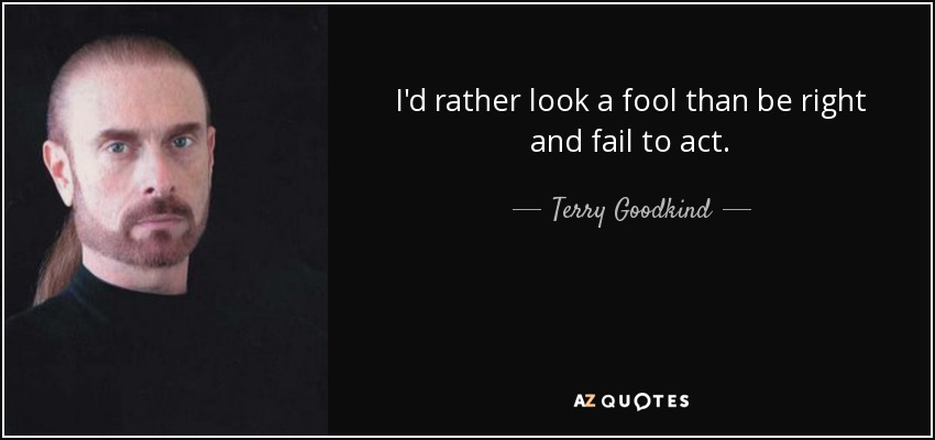 I'd rather look a fool than be right and fail to act. - Terry Goodkind