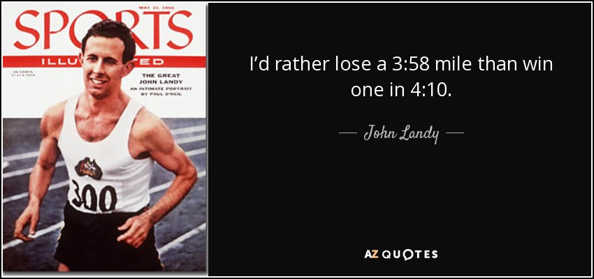 I'd rather lose a 3:58 mile than win one in 4:10. - John Landy