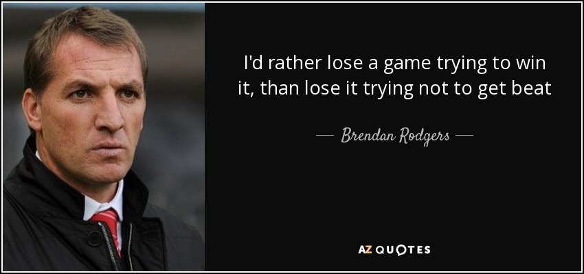 I'd rather lose a game trying to win it, than lose it trying not to get beat - Brendan Rodgers