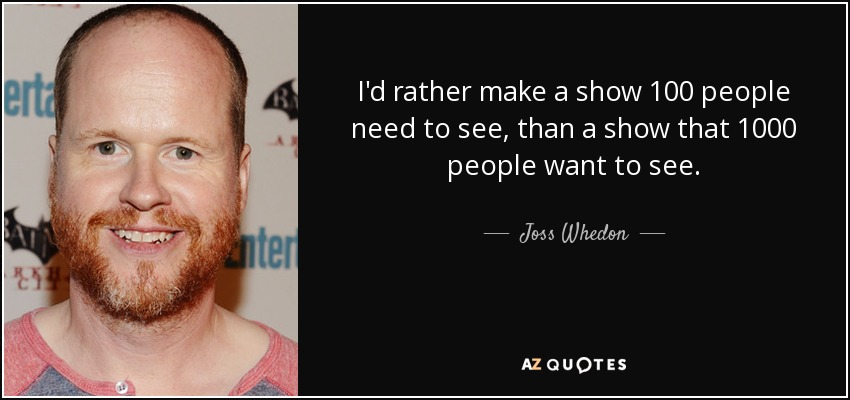 I'd rather make a show 100 people need to see, than a show that 1000 people want to see. - Joss Whedon