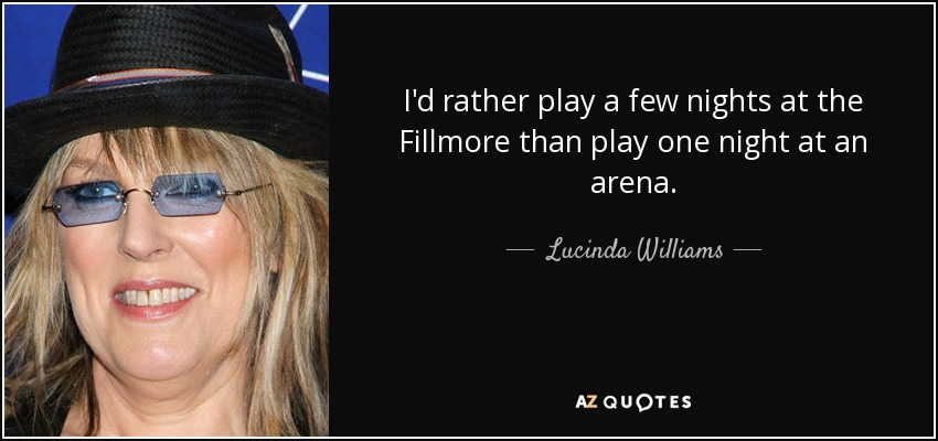 I'd rather play a few nights at the Fillmore than play one night at an arena. - Lucinda Williams