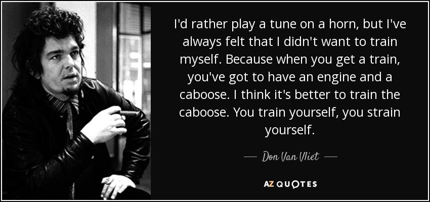 I'd rather play a tune on a horn, but I've always felt that I didn't want to train myself. Because when you get a train, you've got to have an engine and a caboose. I think it's better to train the caboose. You train yourself, you strain yourself. - Don Van Vliet