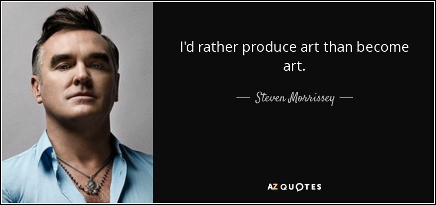 I'd rather produce art than become art. - Steven Morrissey