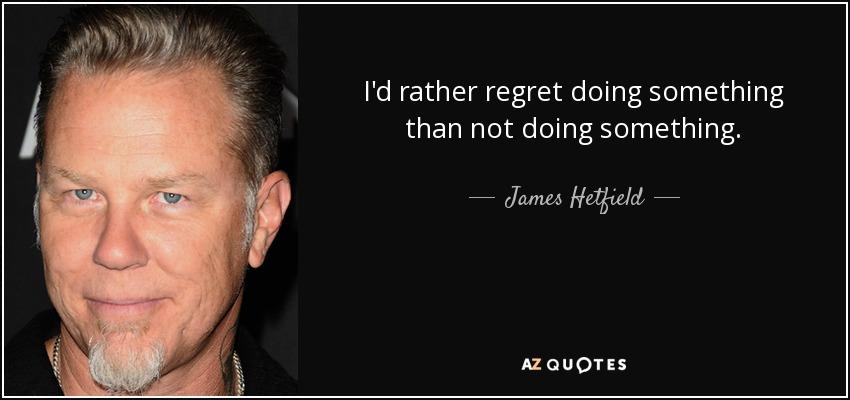 I'd rather regret doing something than not doing something. - James Hetfield