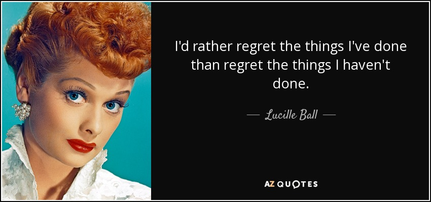 I'd rather regret the things I've done than regret the things I haven't done. - Lucille Ball