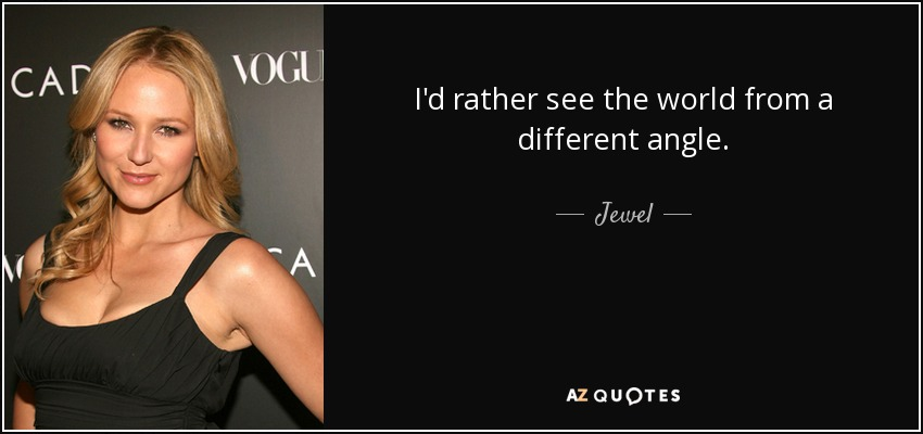 I'd rather see the world from a different angle. - Jewel