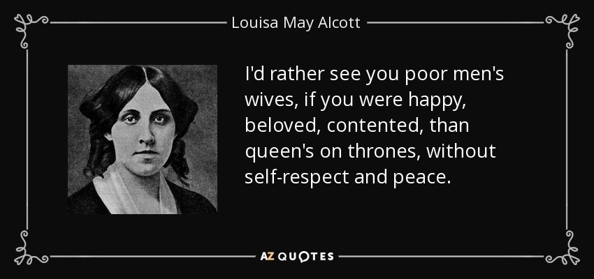 I'd rather see you poor men's wives, if you were happy, beloved, contented, than queen's on thrones, without self-respect and peace. - Louisa May Alcott