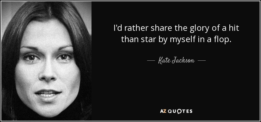 I'd rather share the glory of a hit than star by myself in a flop. - Kate Jackson