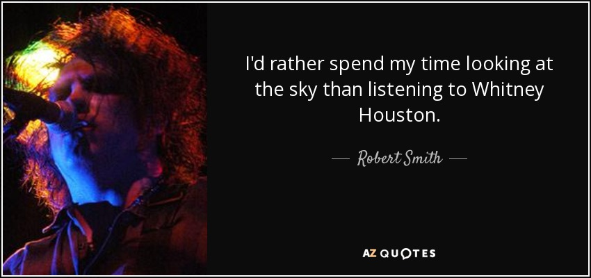 I'd rather spend my time looking at the sky than listening to Whitney Houston. - Robert Smith