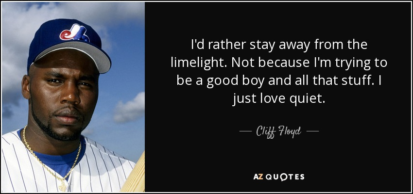 I'd rather stay away from the limelight. Not because I'm trying to be a good boy and all that stuff. I just love quiet. - Cliff Floyd
