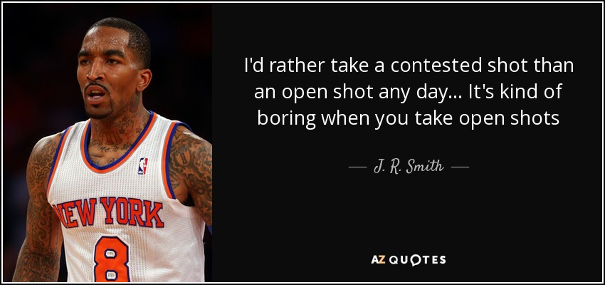J R Smith Quote Id Rather Take A Contested Shot Than An Open Shot