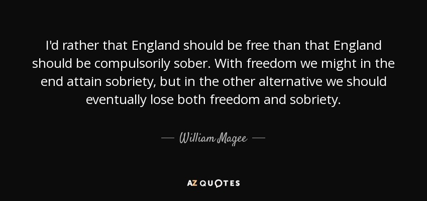I'd rather that England should be free than that England should be compulsorily sober. With freedom we might in the end attain sobriety, but in the other alternative we should eventually lose both freedom and sobriety. - William Magee