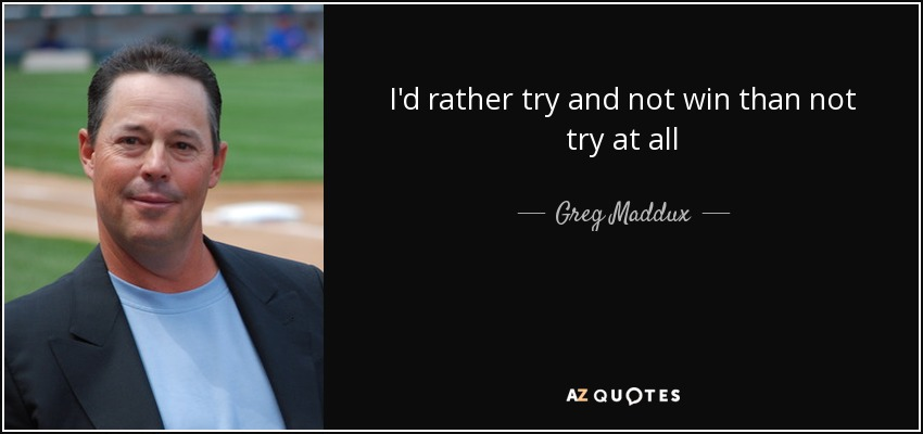 I'd rather try and not win than not try at all - Greg Maddux