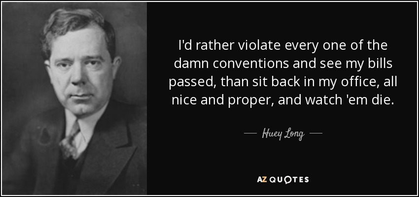 I'd rather violate every one of the damn conventions and see my bills passed, than sit back in my office, all nice and proper, and watch 'em die. - Huey Long