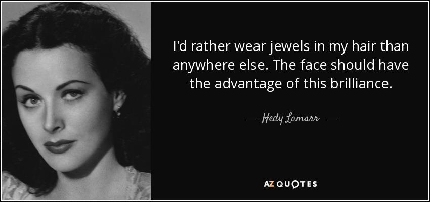 I'd rather wear jewels in my hair than anywhere else. The face should have the advantage of this brilliance. - Hedy Lamarr