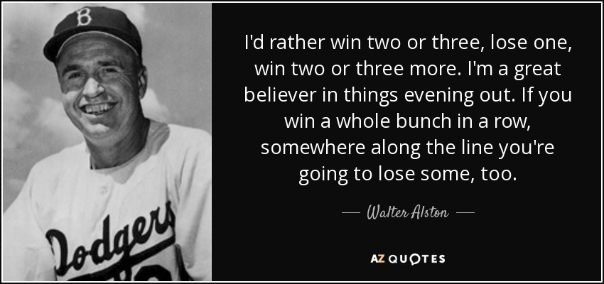 I'd rather win two or three, lose one, win two or three more. I'm a great believer in things evening out. If you win a whole bunch in a row, somewhere along the line you're going to lose some, too. - Walter Alston