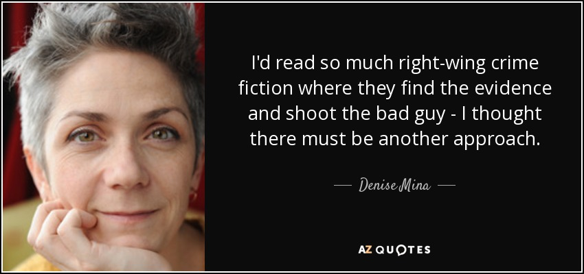 I'd read so much right-wing crime fiction where they find the evidence and shoot the bad guy - I thought there must be another approach. - Denise Mina