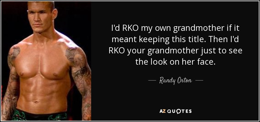 I'd RKO my own grandmother if it meant keeping this title. Then I'd RKO your grandmother just to see the look on her face. - Randy Orton