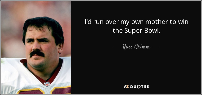 I'd run over my own mother to win the Super Bowl. - Russ Grimm