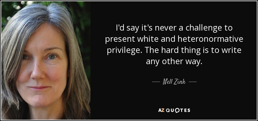 I'd say it's never a challenge to present white and heteronormative privilege. The hard thing is to write any other way. - Nell Zink