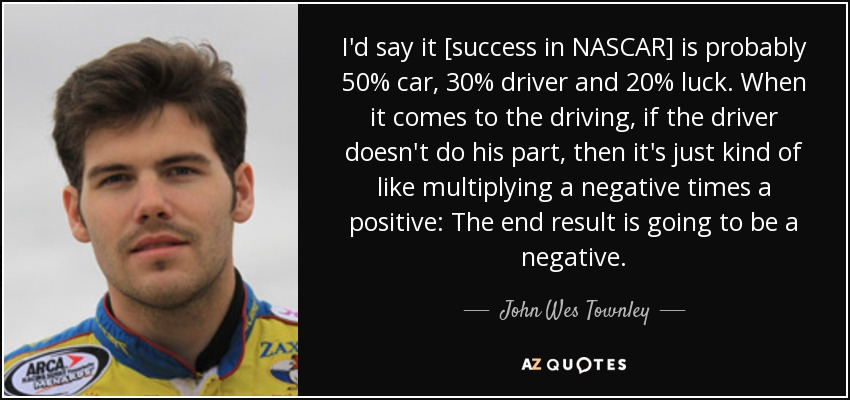 I'd say it [success in NASCAR] is probably 50% car, 30% driver and 20% luck. When it comes to the driving, if the driver doesn't do his part, then it's just kind of like multiplying a negative times a positive: The end result is going to be a negative. - John Wes Townley