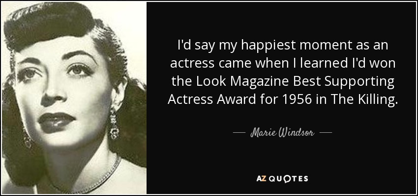 I'd say my happiest moment as an actress came when I learned I'd won the Look Magazine Best Supporting Actress Award for 1956 in The Killing. - Marie Windsor