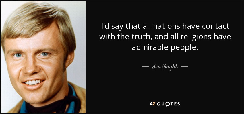 I'd say that all nations have contact with the truth, and all religions have admirable people. - Jon Voight