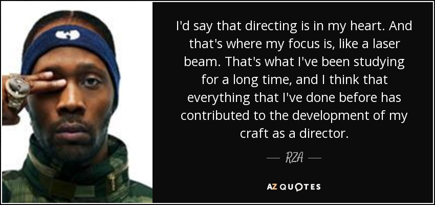 I'd say that directing is in my heart. And that's where my focus is, like a laser beam. That's what I've been studying for a long time, and I think that everything that I've done before has contributed to the development of my craft as a director. - RZA