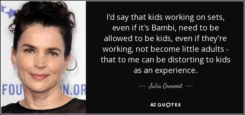 I'd say that kids working on sets, even if it's Bambi, need to be allowed to be kids, even if they're working, not become little adults - that to me can be distorting to kids as an experience. - Julia Ormond