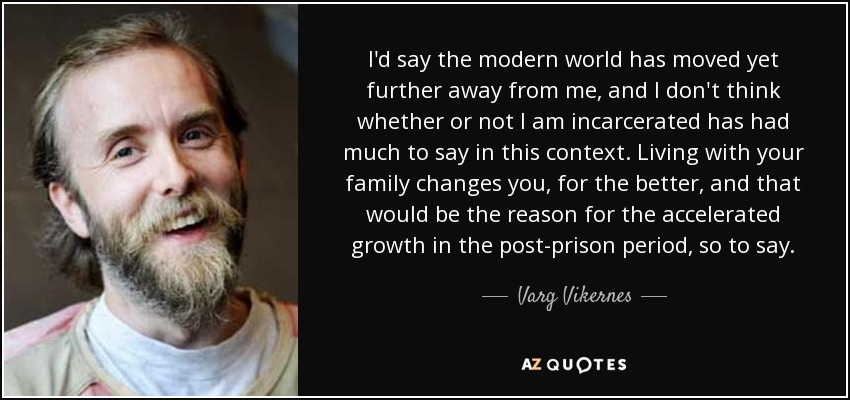 I'd say the modern world has moved yet further away from me, and I don't think whether or not I am incarcerated has had much to say in this context. Living with your family changes you, for the better, and that would be the reason for the accelerated growth in the post-prison period, so to say. - Varg Vikernes