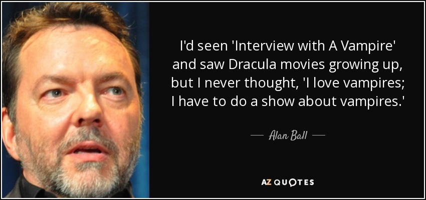 I'd seen 'Interview with A Vampire' and saw Dracula movies growing up, but I never thought, 'I love vampires; I have to do a show about vampires.' - Alan Ball